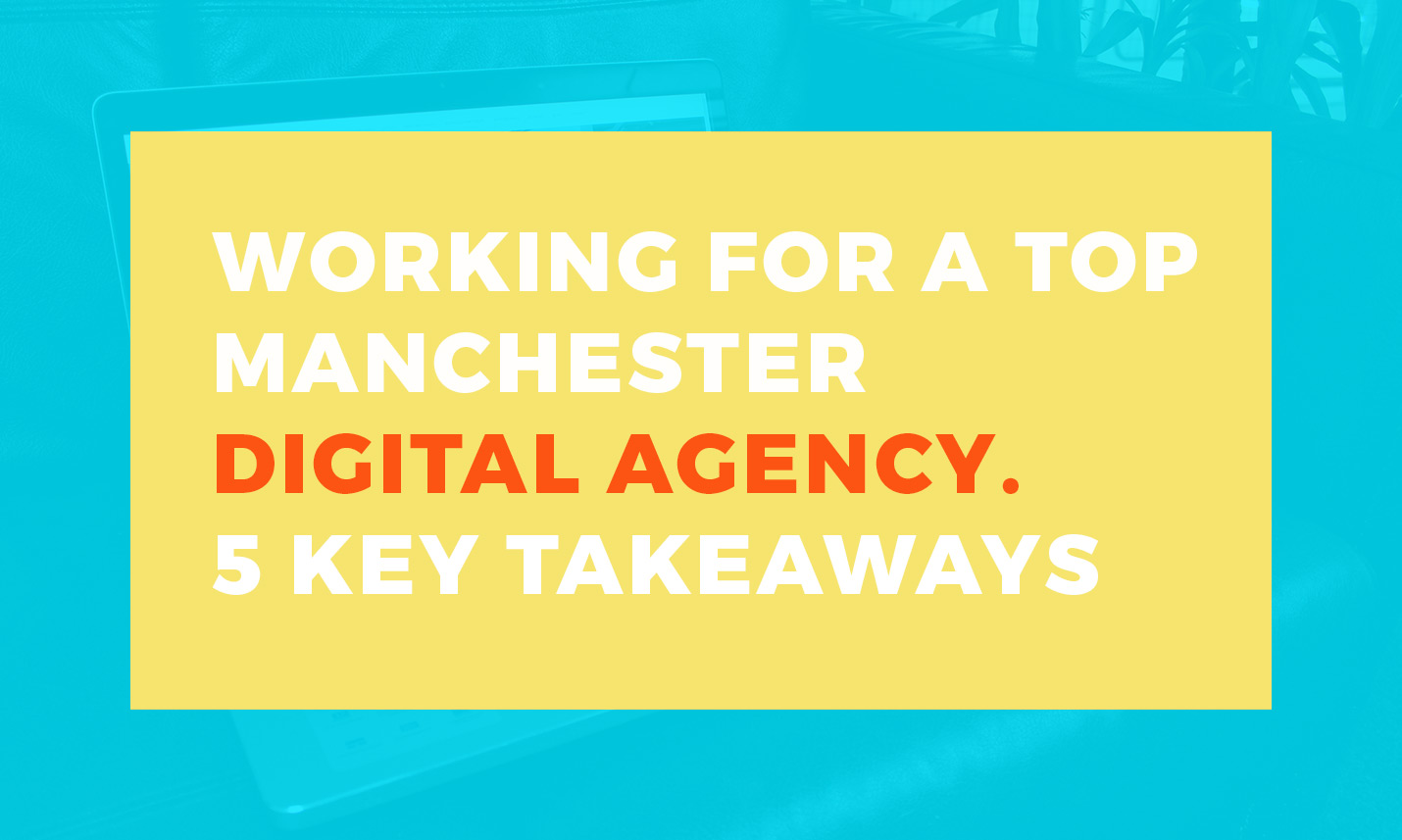 Working for a top Manchester digital agency - key takeaways